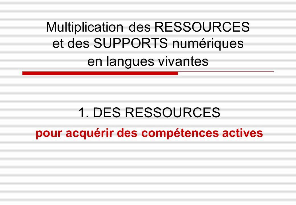 Multiplication des RESSOURCES et des SUPPORTS numériques en langues vivantes 1. DES RESSOURCES pour acquérir des compétences actives