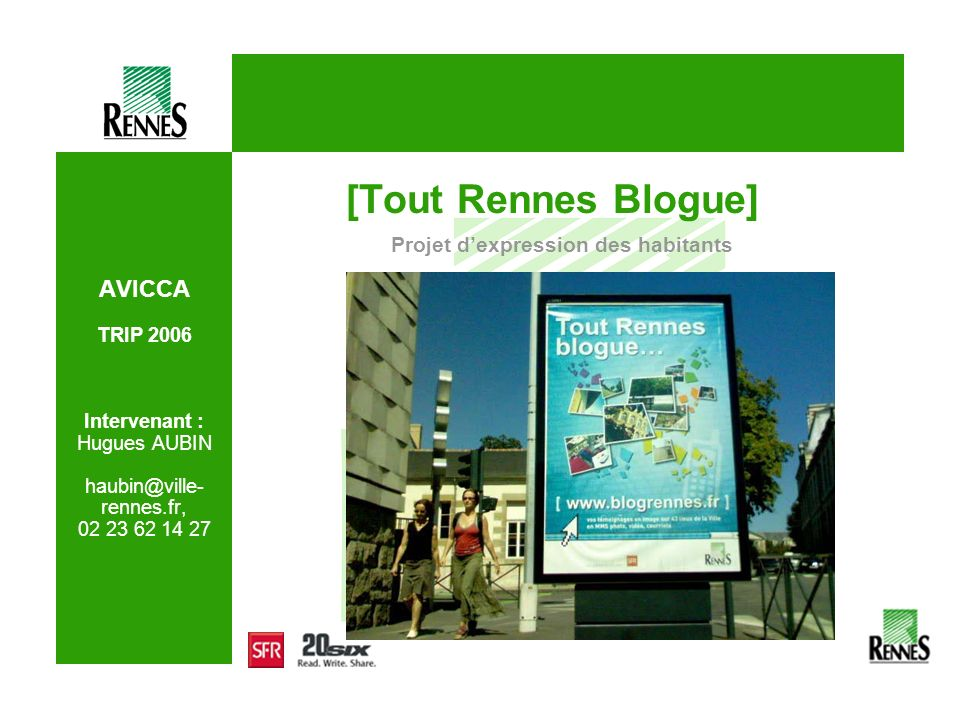 AVICCA TRIP 2006 Intervenant : Hugues AUBIN haubin@ville- rennes.fr, 02 23 62 14 27 [Tout Rennes Blogue] Projet dexpression des habitants