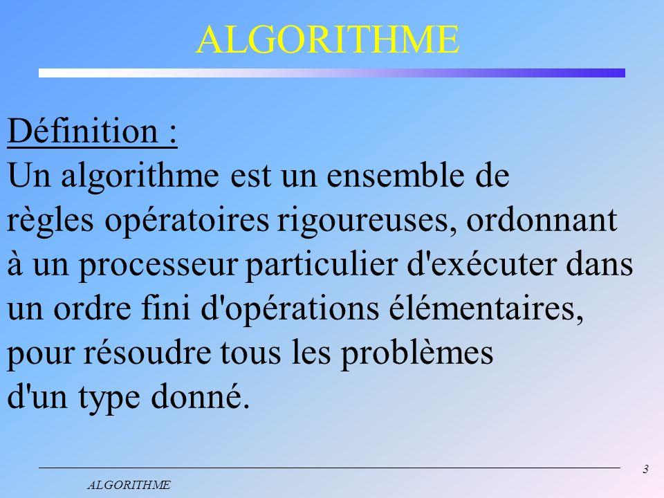 3 ALGORITHME Définition : Un algorithme est un ensemble de règles opératoires rigoureuses, ordonnant à un processeur particulier d exécuter dans un ordre fini d opérations élémentaires, pour résoudre tous les problèmes d un type donné.