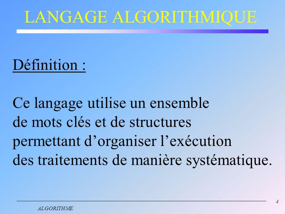 4 LANGAGE ALGORITHMIQUE Définition : Ce langage utilise un ensemble de mots clés et de structures permettant dorganiser lexécution des traitements de manière systématique.