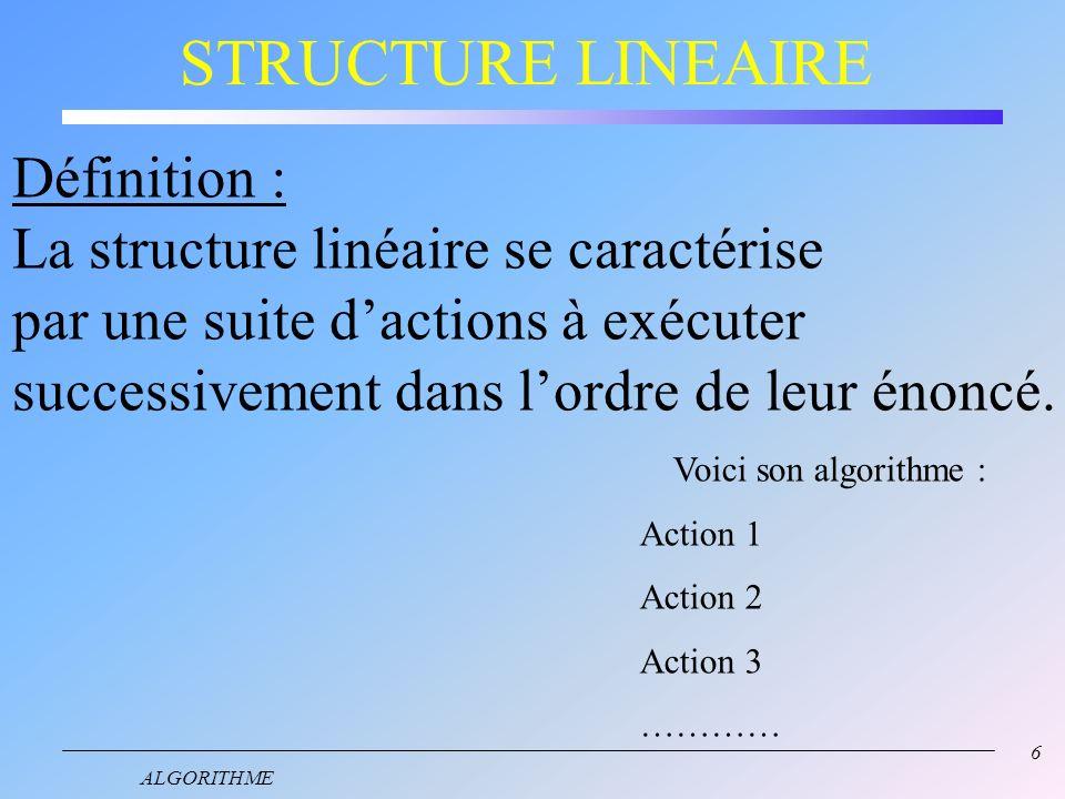 6 ALGORITHME STRUCTURE LINEAIRE Définition : La structure linéaire se caractérise par une suite dactions à exécuter successivement dans lordre de leur énoncé.