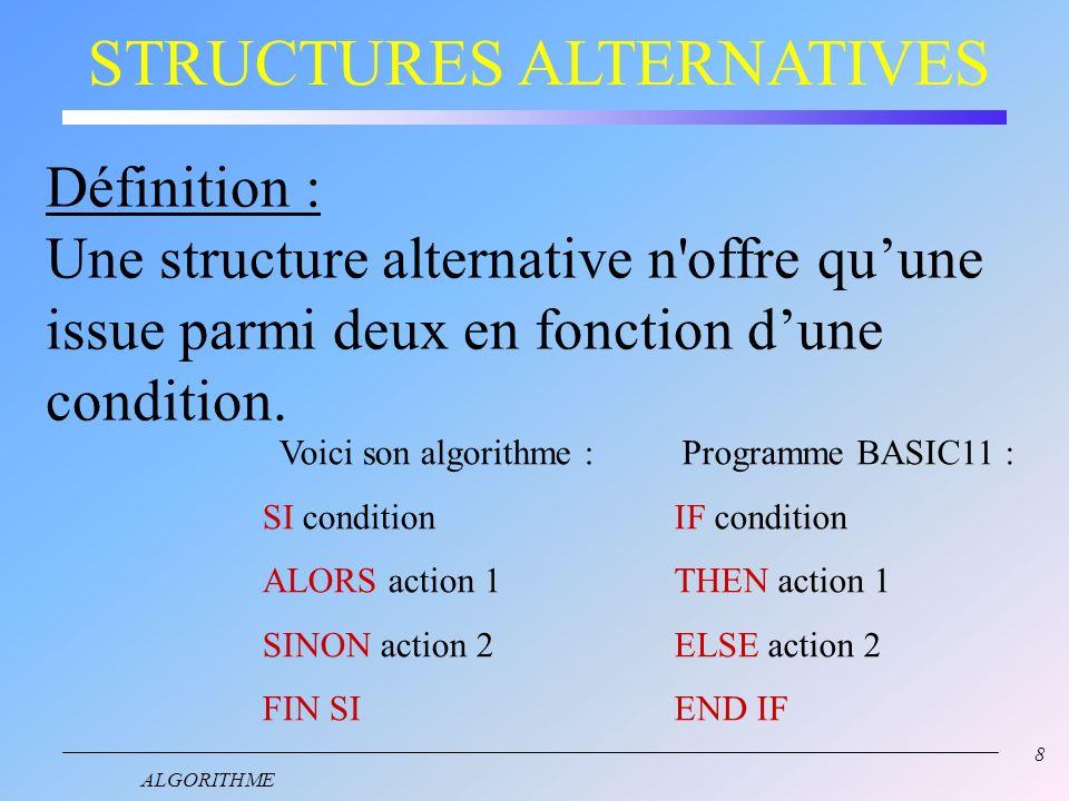 8 ALGORITHME STRUCTURES ALTERNATIVES Définition : Une structure alternative n offre quune issue parmi deux en fonction dune condition.