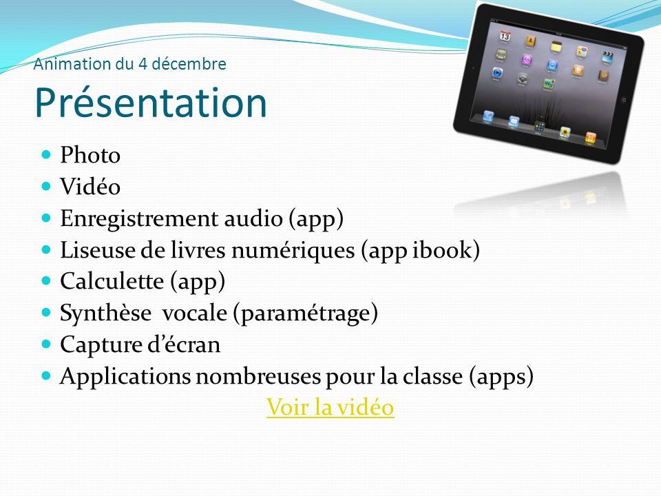Animation du 4 décembre Présentation Photo Vidéo Enregistrement audio (app) Liseuse de livres numériques (app ibook) Calculette (app) Synthèse vocale (paramétrage) Capture décran Applications nombreuses pour la classe (apps) Voir la vidéo
