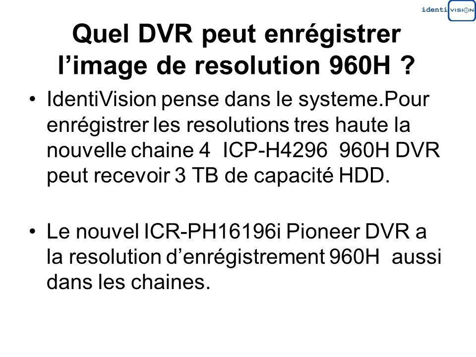 Quel DVR peut enrégistrer limage de resolution 960H ? IdentiVision pense dans le systeme.Pour enrégistrer les resolutions tres haute la nouvelle chain