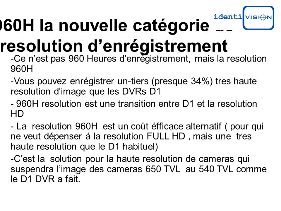 960H la nouvelle catégorie de resolution denrégistrement -Ce nest pas 960 Heures denrégistrement, mais la resolution 960H -Vous pouvez enrégistrer un-tiers (presque 34%) tres haute resolution dimage que les DVRs D1 - 960H resolution est une transition entre D1 et la resolution HD - La resolution 960H est un coüt éfficace alternatif ( pour qui ne veut dépenser á la resolution FULL HD, mais une tres haute resolution que le D1 habituel) -Cest la solution pour la haute resolution de cameras qui suspendra limage des cameras 650 TVL au 540 TVL comme le D1 DVR a fait.