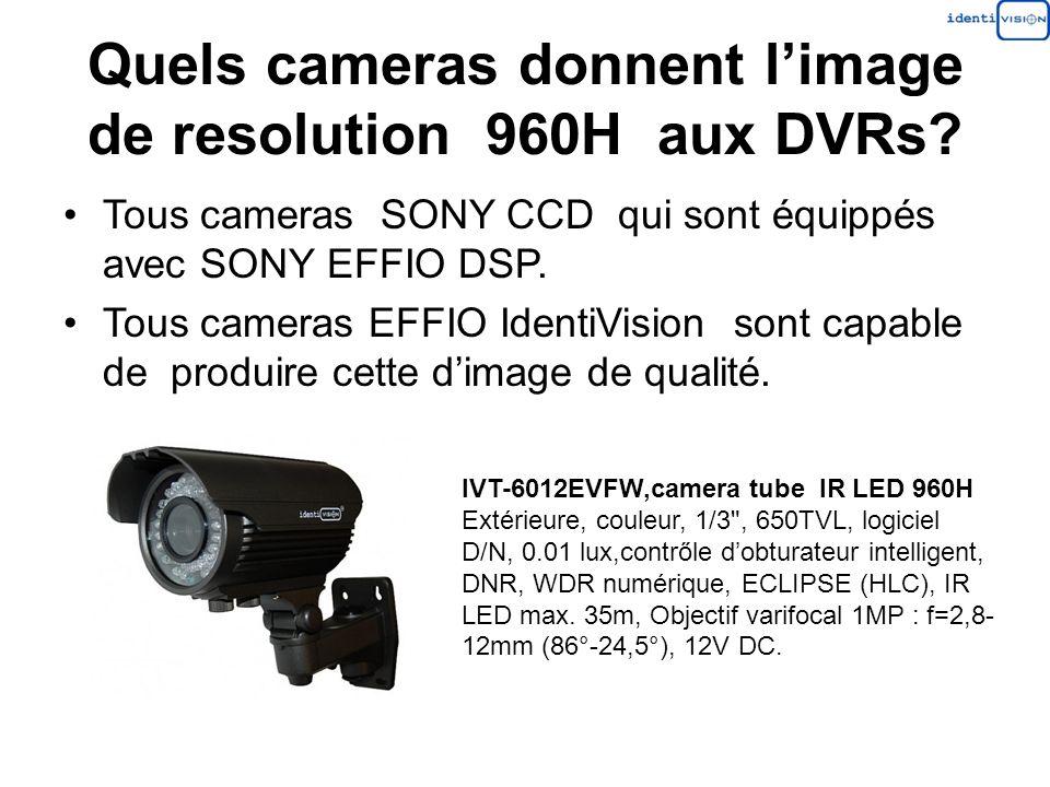 Quels cameras donnent limage de resolution 960H aux DVRs? Tous cameras SONY CCD qui sont équippés avec SONY EFFIO DSP. Tous cameras EFFIO IdentiVision