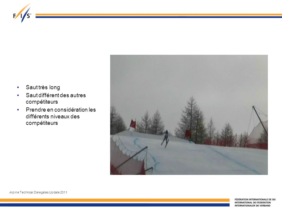 Saut très long Saut différent des autres compétiteurs Prendre en considération les différents niveaux des compétiteurs Alpine Technical Delegates Update 2011