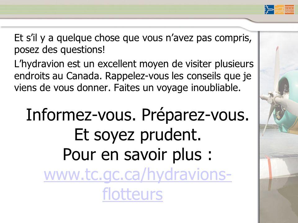 Informez-vous. Préparez-vous. Et soyez prudent. Pour en savoir plus : www.tc.gc.ca/hydravions- flotteurs www.tc.gc.ca/hydravions- flotteurs Et sil y a
