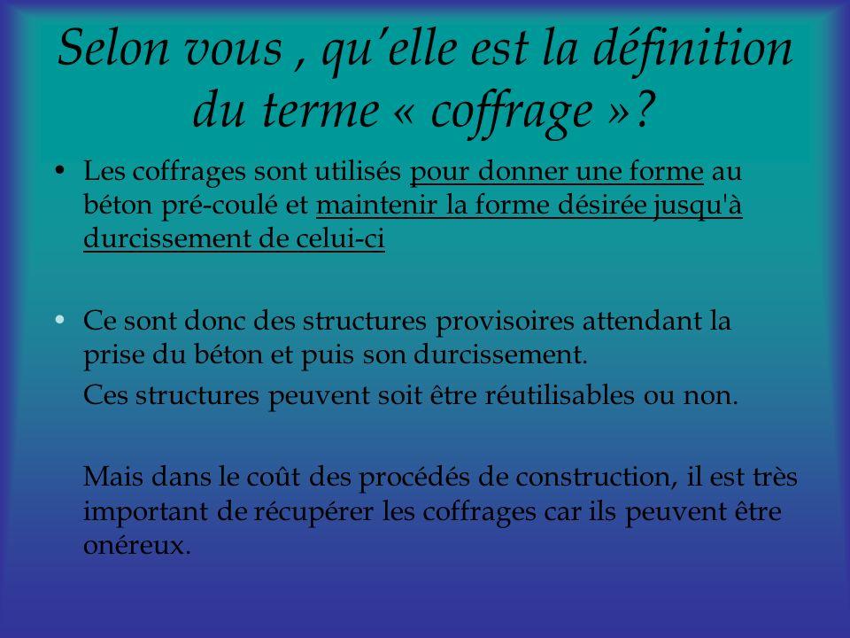 Selon vous, quelle est la définition du terme « coffrage »? Les coffrages sont utilisés pour donner une forme au béton pré-coulé et maintenir la forme