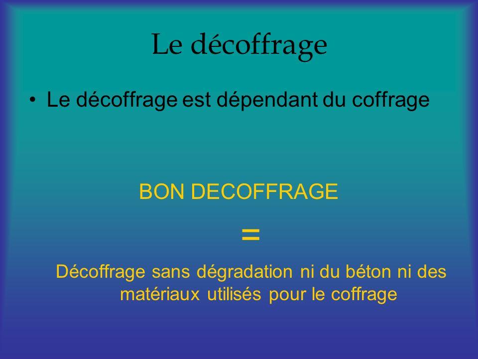 Le décoffrage Le décoffrage est dépendant du coffrage BON DECOFFRAGE = Décoffrage sans dégradation ni du béton ni des matériaux utilisés pour le coffr