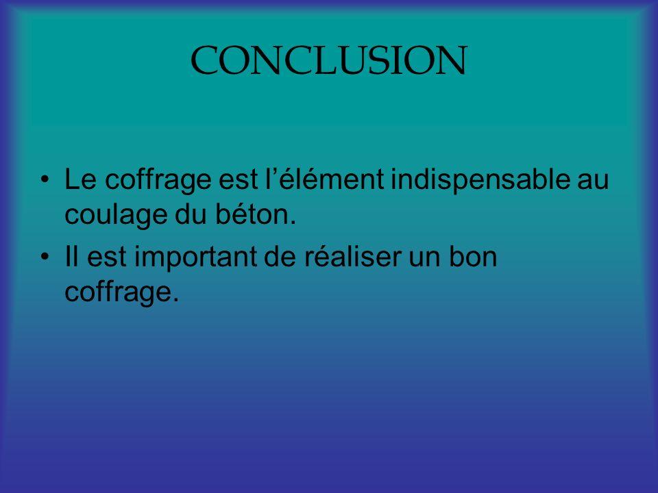 CONCLUSION Le coffrage est lélément indispensable au coulage du béton. Il est important de réaliser un bon coffrage.