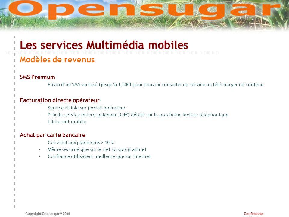 Confidentiel Copyright Opensugar © 2004 Les services Multimédia mobiles Modèles de revenus SMS Premium – –Envoi dun SMS surtaxé (jusquà 1,50) pour pou