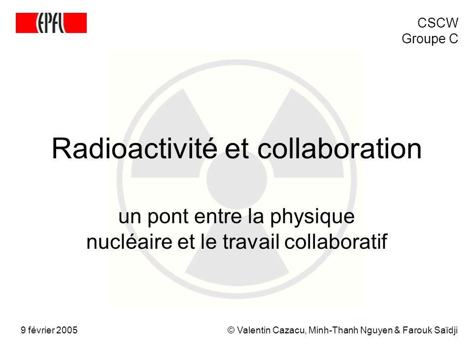 Radioactivité et collaboration un pont entre la physique nucléaire et le travail collaboratif © Valentin Cazacu, Minh-Thanh Nguyen & Farouk Saïdji9 février 2005 CSCW Groupe C