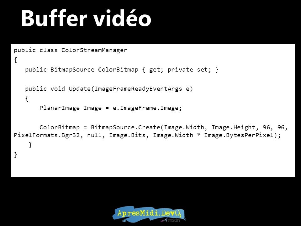 Buffer vidéo public class ColorStreamManager { public BitmapSource ColorBitmap { get; private set; } public void Update(ImageFrameReadyEventArgs e) {