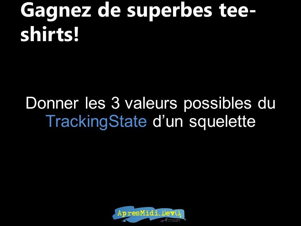 Gagnez de superbes tee- shirts! Donner les 3 valeurs possibles du TrackingState dun squelette