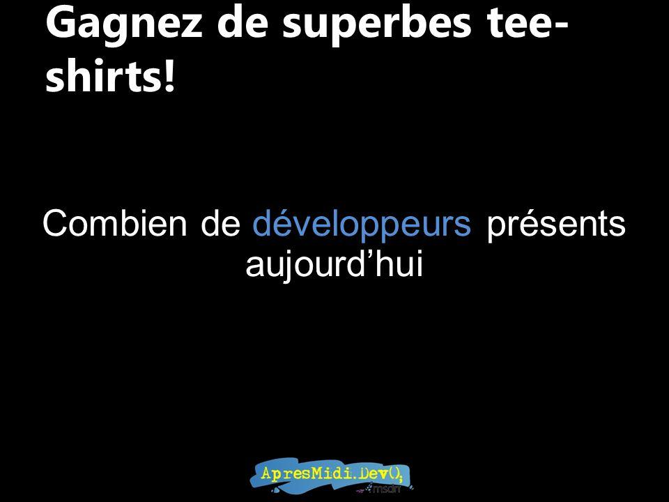 Gagnez de superbes tee- shirts! Combien de développeurs présents aujourdhui