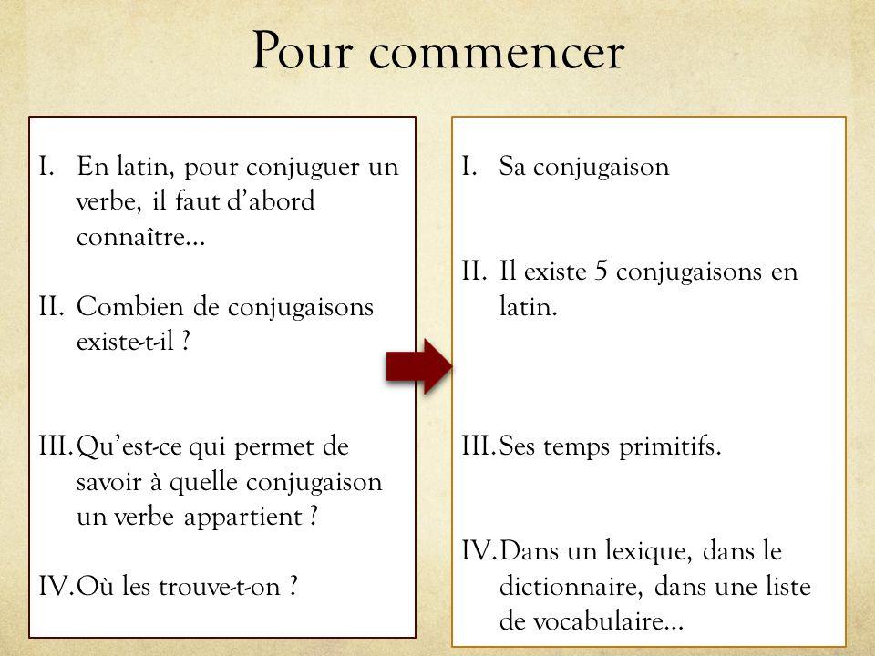Pour commencer I.En latin, pour conjuguer un verbe, il faut dabord connaître… II.Combien de conjugaisons existe-t-il ? III.Quest-ce qui permet de savo