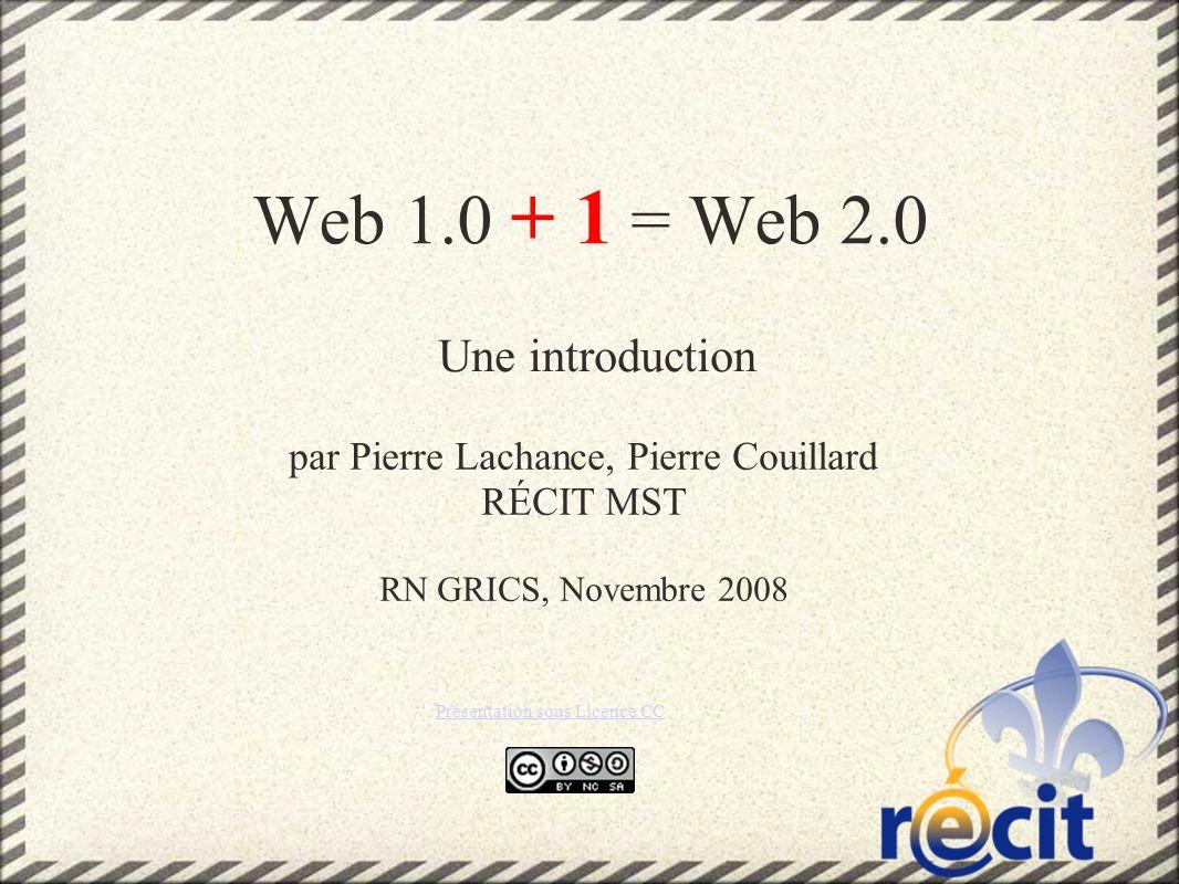 Web 1.0 + 1 = Web 2.0 Une introduction par Pierre Lachance, Pierre Couillard RÉCIT MST RN GRICS, Novembre 2008 Présentation sous Licence CC