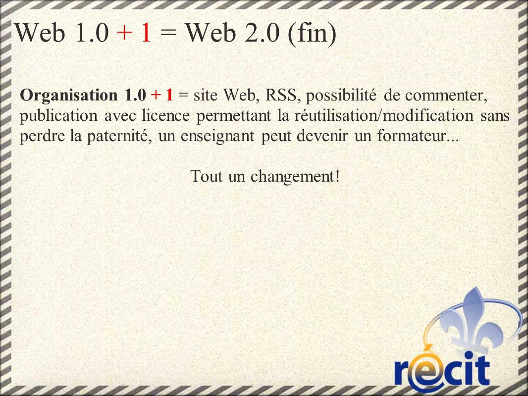 Web 1.0 + 1 = Web 2.0 (fin) Organisation 1.0 + 1 = site Web, RSS, possibilité de commenter, publication avec licence permettant la réutilisation/modification sans perdre la paternité, un enseignant peut devenir un formateur...