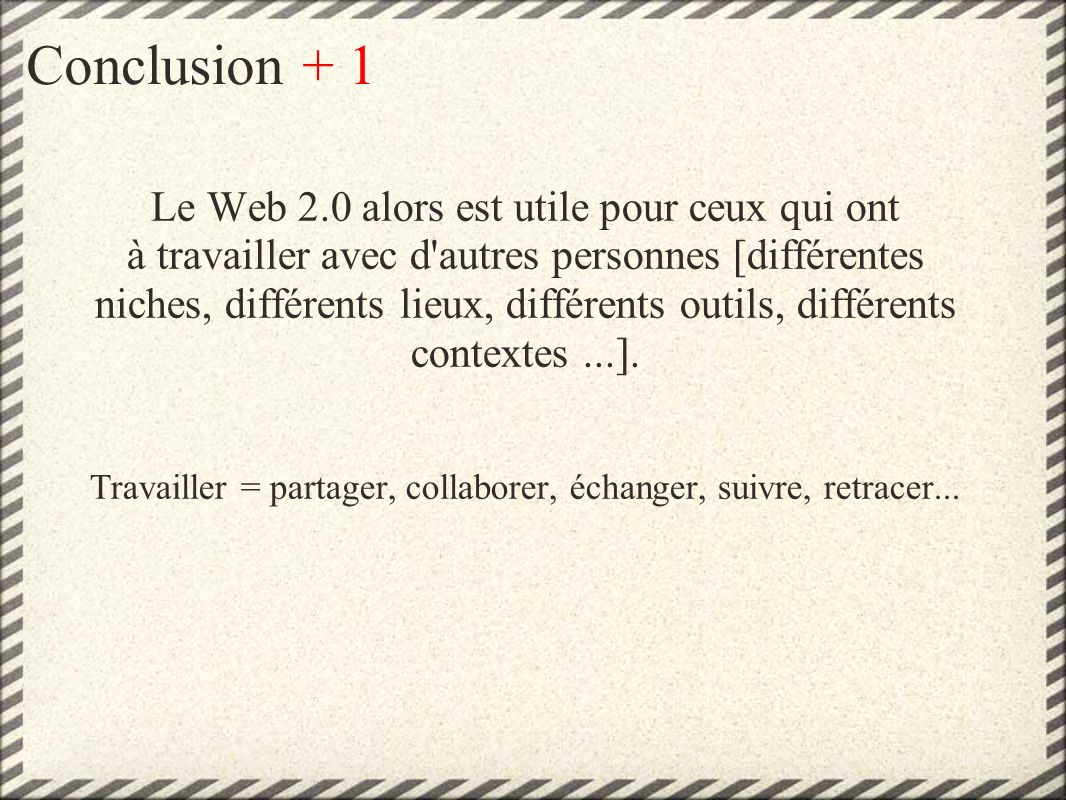 Conclusion + 1 Le Web 2.0 alors est utile pour ceux qui ont à travailler avec d autres personnes [différentes niches, différents lieux, différents outils, différents contextes...].