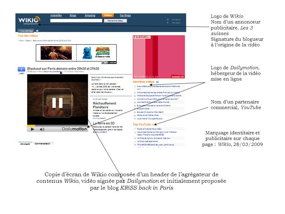 Logo de W ikio Nom dun annonceur publicitaire, Les 3 suisses Signature du blogueur à lorigine de la vidéo Logo de Dailymotion, hébergeur de la vidéo mise en ligne Nom dun partenaire commercial, YouTube Marquage identitaire et publicitaire sur chaque page : Wikio, 28/03/2009 Copie décran de Wikio composée dun header de lagrégateur de contenus Wikio, vidéo signée par Dailymotion et initialement proposée par le blog KRiSS back in Paris