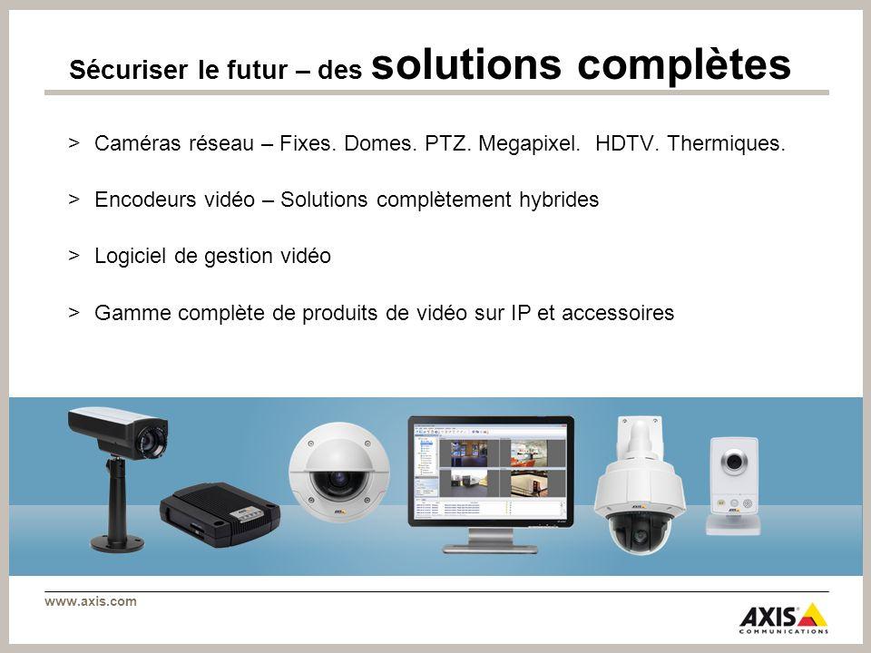 www.axis.com >Caméras réseau – Fixes. Domes. PTZ. Megapixel. HDTV. Thermiques. >Encodeurs vidéo – Solutions complètement hybrides >Logiciel de gestion