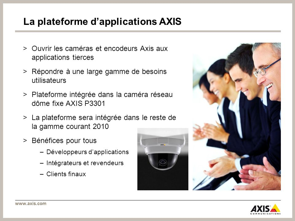 www.axis.com La plateforme dapplications AXIS >Ouvrir les caméras et encodeurs Axis aux applications tierces >Répondre à une large gamme de besoins ut