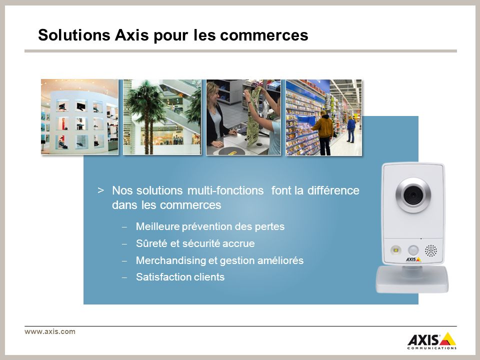 www.axis.com Solutions Axis pour les commerces >Nos solutions multi-fonctions font la différence dans les commerces Meilleure prévention des pertes Sû