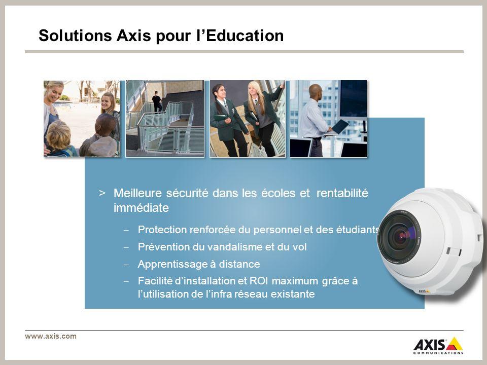www.axis.com Solutions Axis pour lEducation >Meilleure sécurité dans les écoles et rentabilité immédiate Protection renforcée du personnel et des étud
