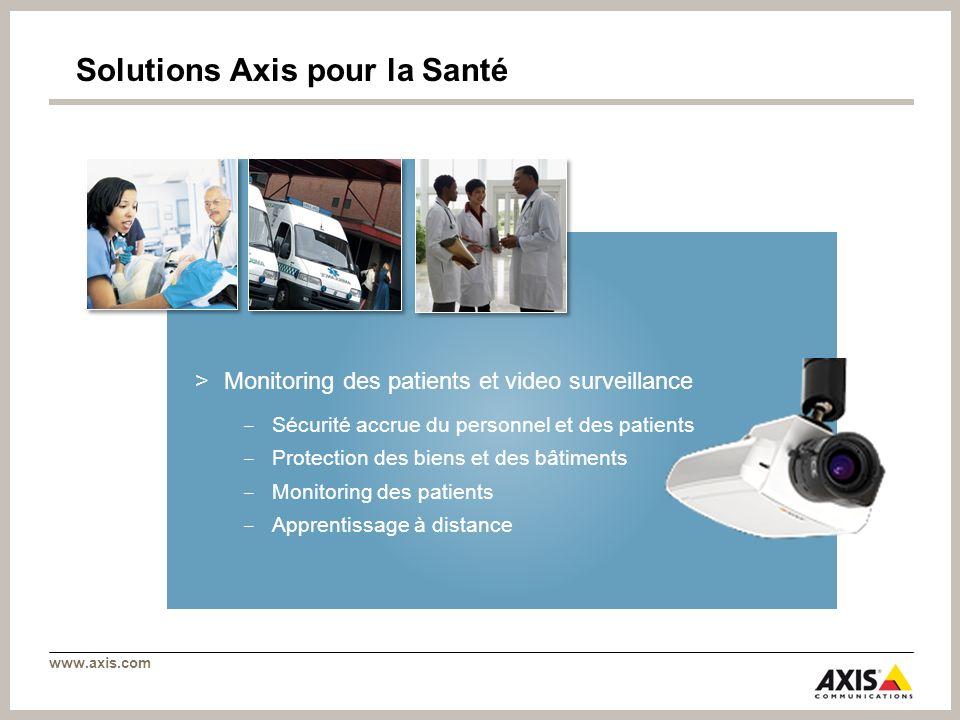 www.axis.com Solutions Axis pour la Santé >Monitoring des patients et video surveillance Sécurité accrue du personnel et des patients Protection des b