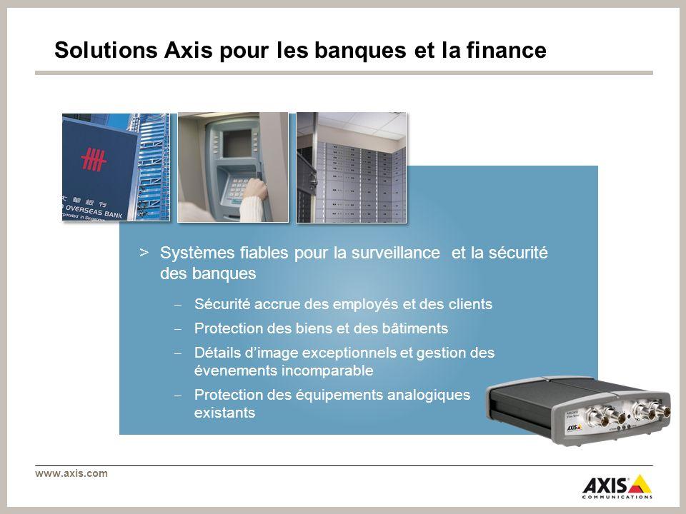 www.axis.com Solutions Axis pour les banques et la finance >Systèmes fiables pour la surveillance et la sécurité des banques Sécurité accrue des emplo