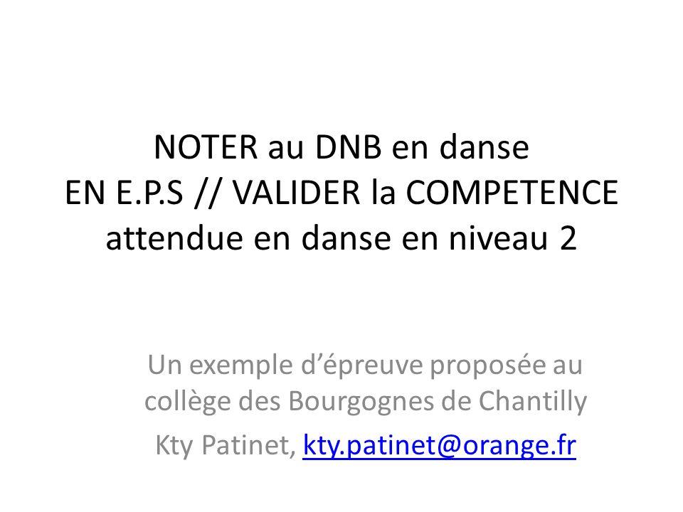 NOTER au DNB en danse EN E.P.S // VALIDER la COMPETENCE attendue en danse en niveau 2 Un exemple dépreuve proposée au collège des Bourgognes de Chanti