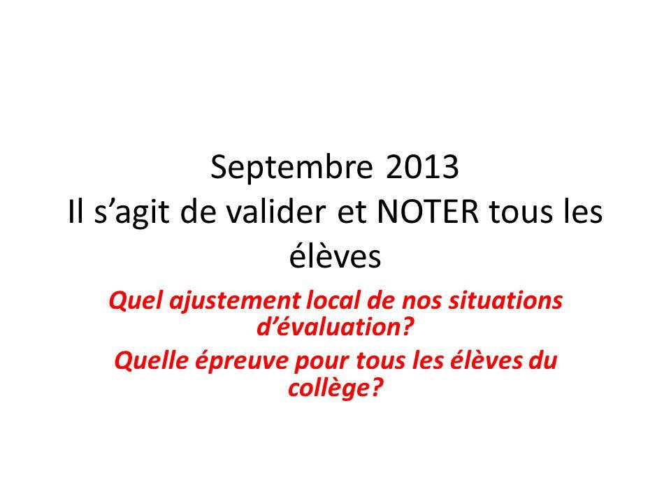 Septembre 2013 Il sagit de valider et NOTER tous les élèves Quel ajustement local de nos situations dévaluation? Quelle épreuve pour tous les élèves d