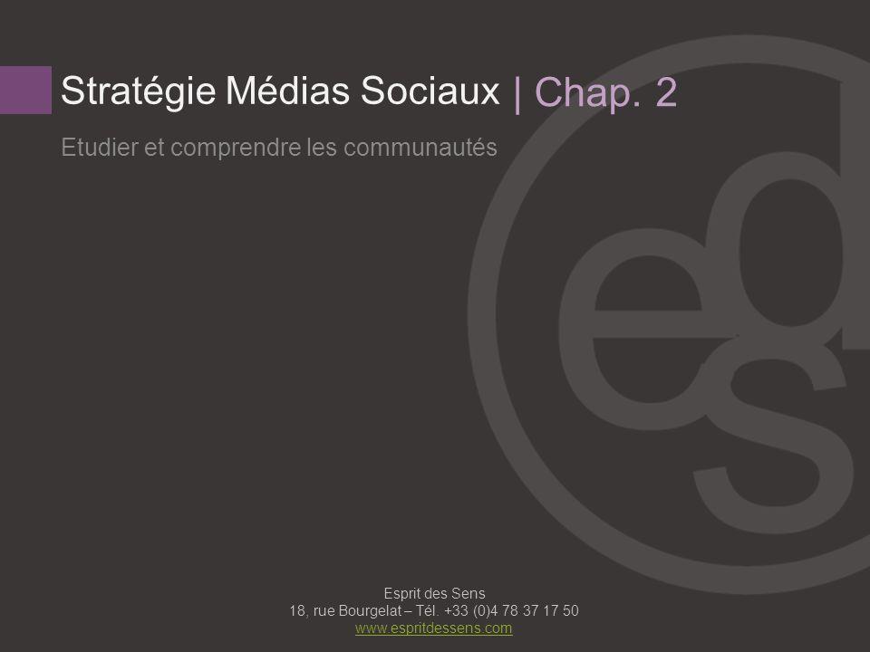 Stratégie Médias Sociaux Etudier et comprendre les communautés | Chap. 2 Esprit des Sens 18, rue Bourgelat – Tél. +33 (0)4 78 37 17 50 www.espritdesse