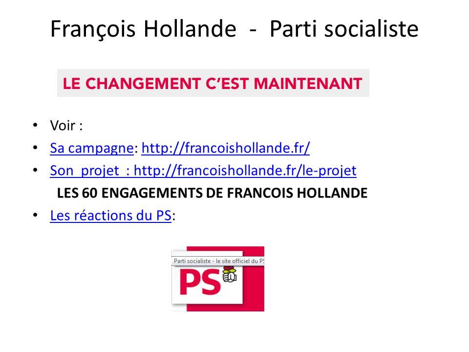 François Hollande - Parti socialiste Voir : Sa campagne: http://francoishollande.fr/ Sa campagnehttp://francoishollande.fr/ Son projet : http://francoishollande.fr/le-projet LES 60 ENGAGEMENTS DE FRANCOIS HOLLANDE Les réactions du PS: Les réactions du PS