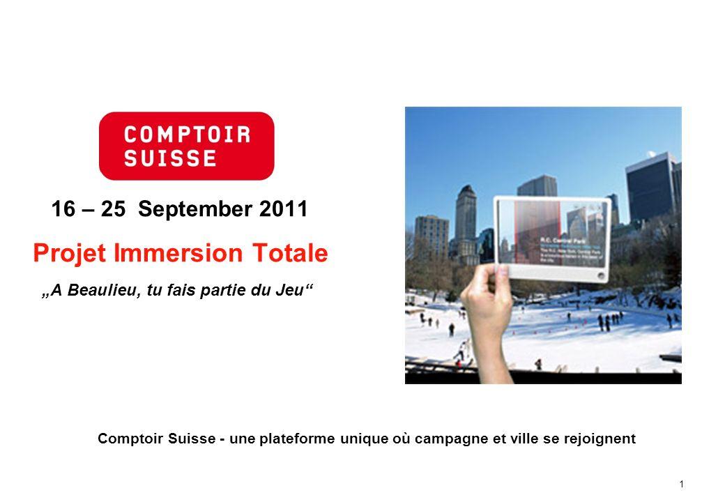 1 16 – 25 September 2011 Projet Immersion Totale A Beaulieu, tu fais partie du Jeu Comptoir Suisse - une plateforme unique où campagne et ville se rej