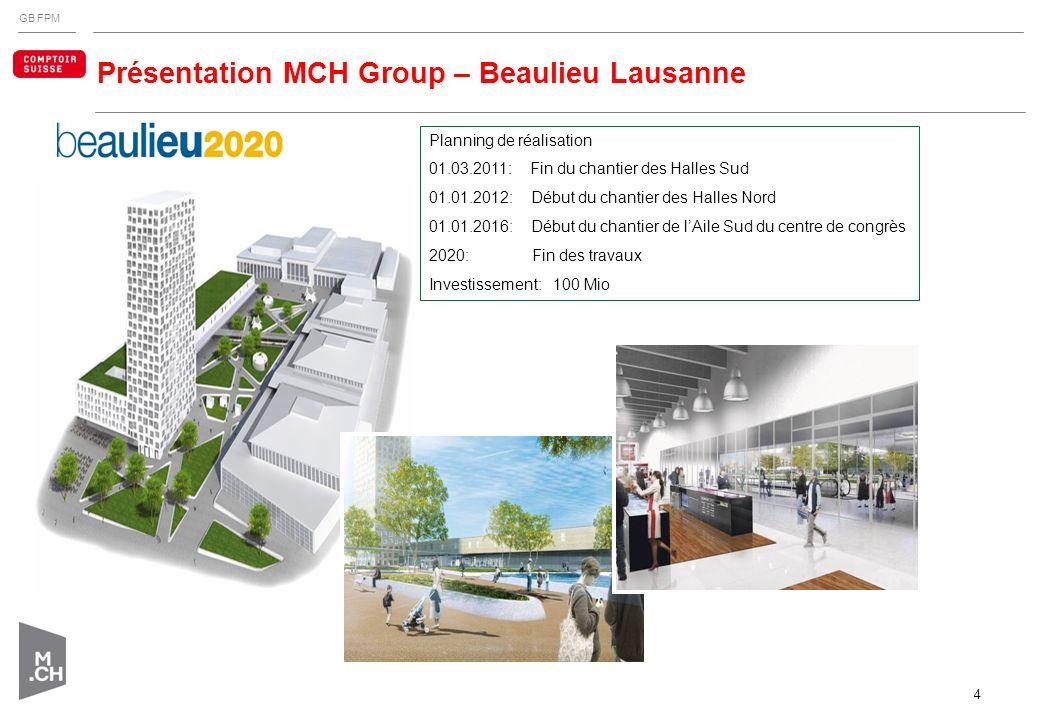 GB FPM 4 Présentation MCH Group – Beaulieu Lausanne Planning de réalisation 01.03.2011: Fin du chantier des Halles Sud 01.01.2012: Début du chantier d