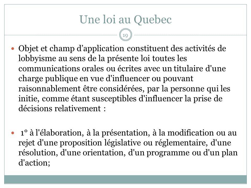 Une loi au Quebec Objet et champ dapplication constituent des activités de lobbyisme au sens de la présente loi toutes les communications orales ou écrites avec un titulaire d une charge publique en vue d influencer ou pouvant raisonnablement être considérées, par la personne qui les initie, comme étant susceptibles d influencer la prise de décisions relativement : 1° à l élaboration, à la présentation, à la modification ou au rejet d une proposition législative ou réglementaire, d une résolution, d une orientation, d un programme ou d un plan d action; 19
