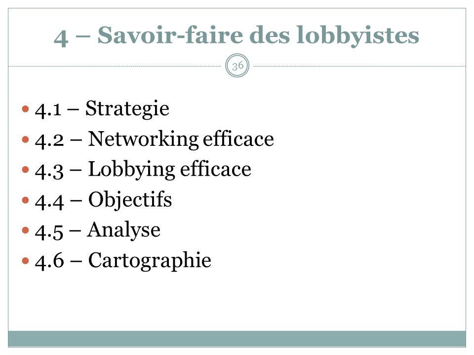 4 – Savoir-faire des lobbyistes 4.1 – Strategie 4.2 – Networking efficace 4.3 – Lobbying efficace 4.4 – Objectifs 4.5 – Analyse 4.6 – Cartographie 36
