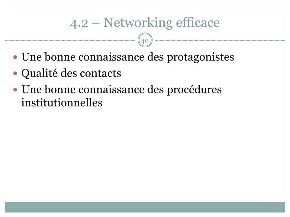 4.2 – Networking efficace Une bonne connaissance des protagonistes Qualité des contacts Une bonne connaissance des procédures institutionnelles 40
