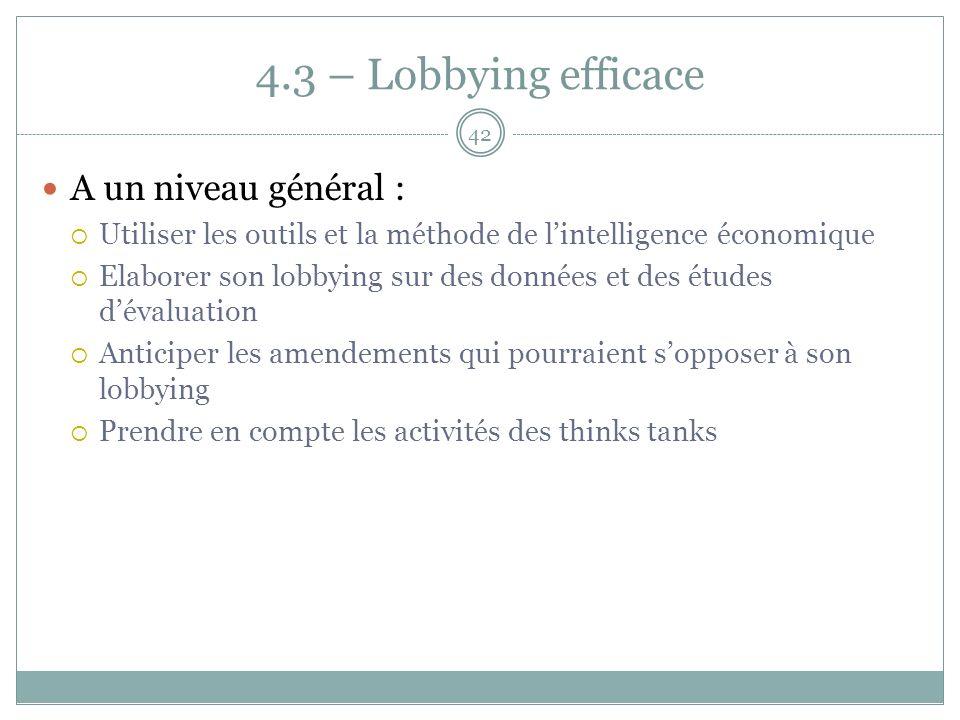 4.3 – Lobbying efficace A un niveau général : Utiliser les outils et la méthode de lintelligence économique Elaborer son lobbying sur des données et des études dévaluation Anticiper les amendements qui pourraient sopposer à son lobbying Prendre en compte les activités des thinks tanks 42