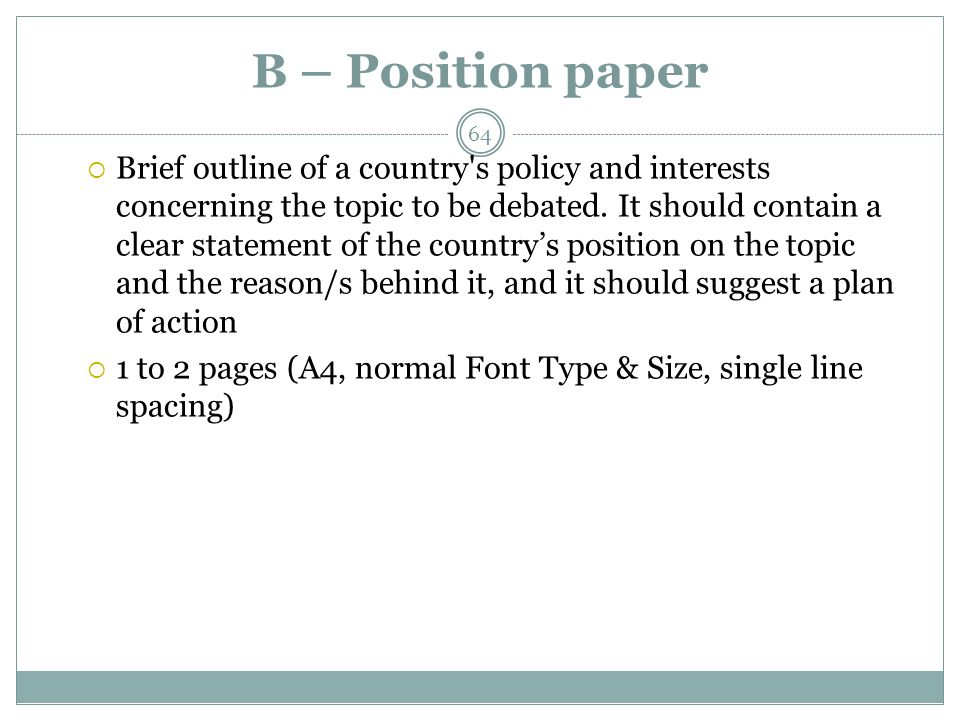 B – Position paper Brief outline of a country s policy and interests concerning the topic to be debated.