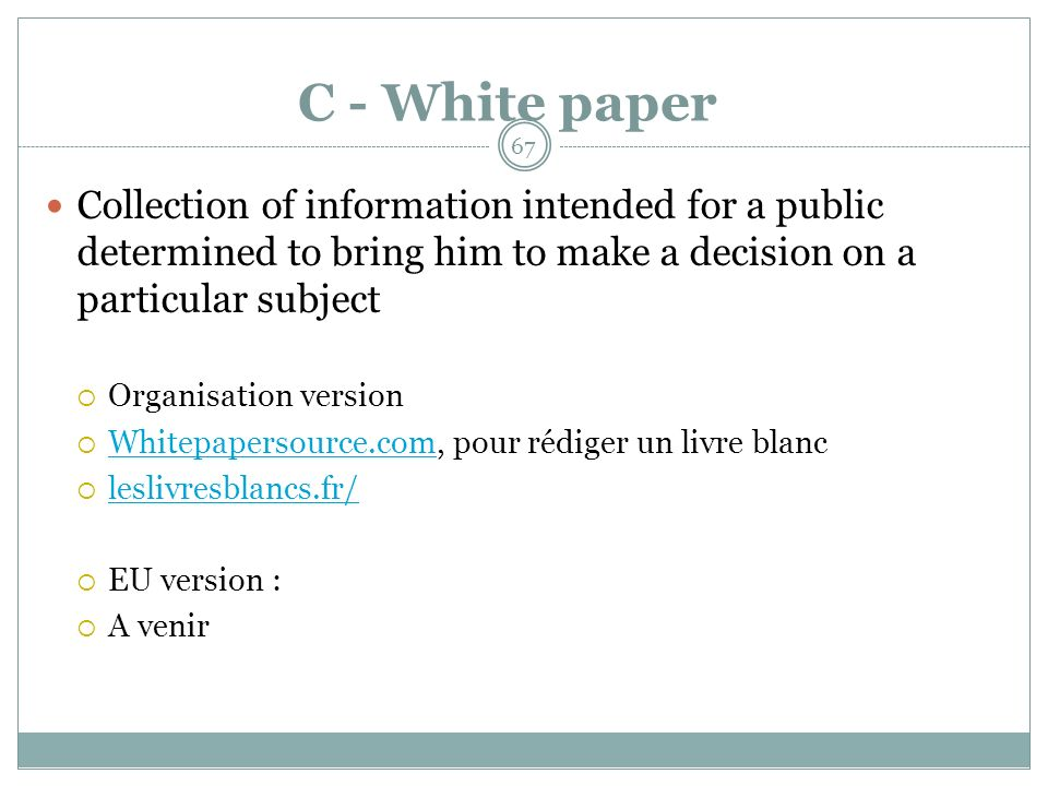 C - White paper Collection of information intended for a public determined to bring him to make a decision on a particular subject Organisation version Whitepapersource.com, pour rédiger un livre blanc Whitepapersource.com leslivresblancs.fr/ EU version : A venir 67