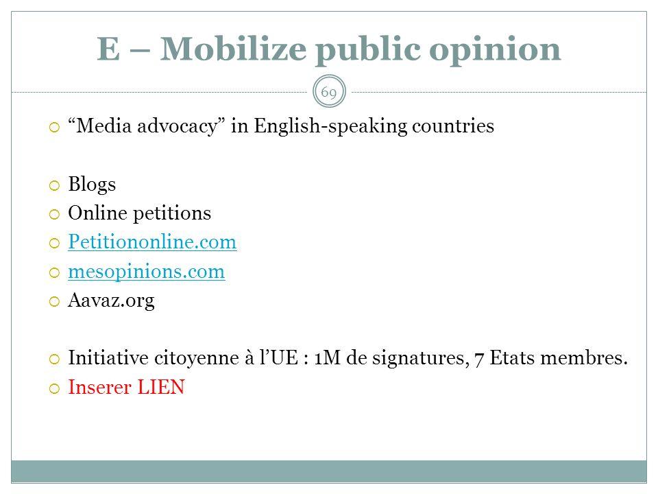 E – Mobilize public opinion Media advocacy in English-speaking countries Blogs Online petitions Petitiononline.com mesopinions.com Aavaz.org Initiative citoyenne à lUE : 1M de signatures, 7 Etats membres.
