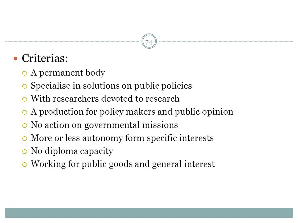 Criterias: A permanent body Specialise in solutions on public policies With researchers devoted to research A production for policy makers and public opinion No action on governmental missions More or less autonomy form specific interests No diploma capacity Working for public goods and general interest 74