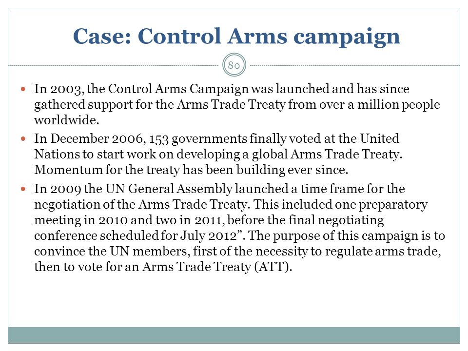Case: Control Arms campaign In 2003, the Control Arms Campaign was launched and has since gathered support for the Arms Trade Treaty from over a million people worldwide.