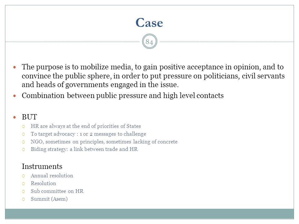 Case The purpose is to mobilize media, to gain positive acceptance in opinion, and to convince the public sphere, in order to put pressure on politici