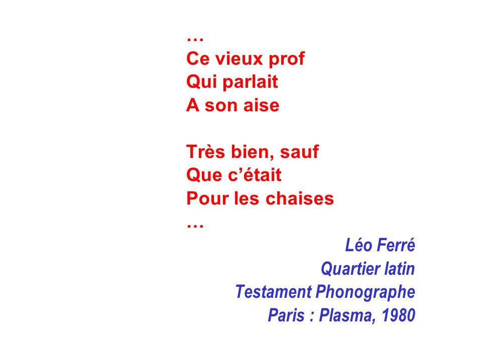 … Ce vieux prof Qui parlait A son aise Très bien, sauf Que cétait Pour les chaises … Léo Ferré Quartier latin Testament Phonographe Paris : Plasma, 19