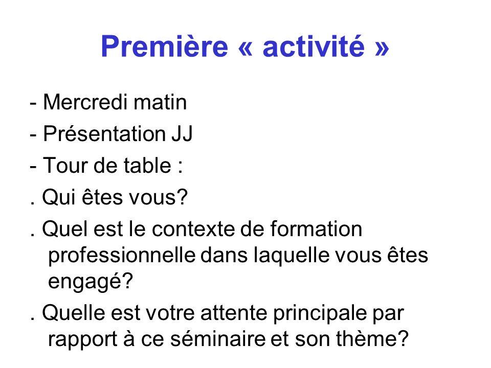 Première « activité » - Mercredi matin - Présentation JJ - Tour de table :. Qui êtes vous?. Quel est le contexte de formation professionnelle dans laq