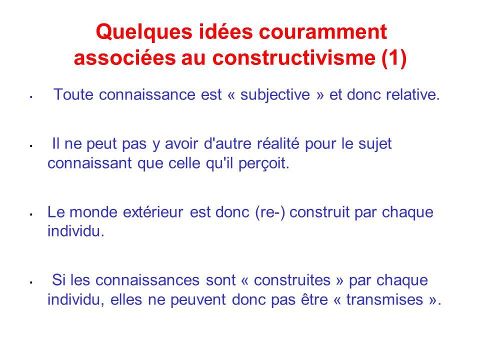 Quelques idées couramment associées au constructivisme (1) Toute connaissance est « subjective » et donc relative. Il ne peut pas y avoir d'autre réal